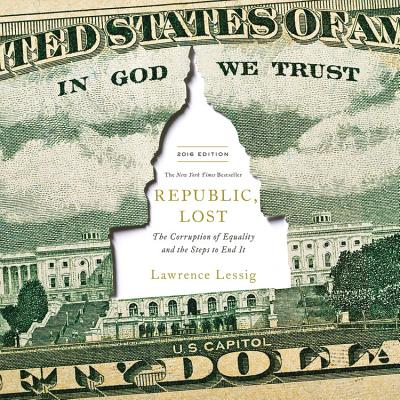 Republic, Lost: How Money Corrupts Congress--And a Plan to Stop It - Lessig, Lawrence (Read by)