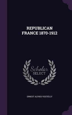 Republican France 1870-1912 - Vizetelly, Ernest Alfred