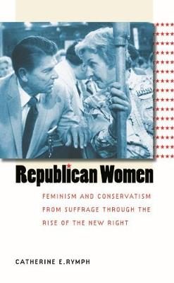 Republican Women: Feminism and Conservatism from Suffrage Through the Rise of the New Right - Rymph, Catherine E