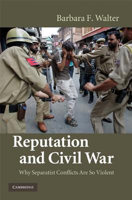 Reputation and Civil War: Why Separatist Conflicts Are So Violent - Walter, Barbara F, Professor