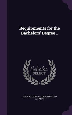 Requirements for the Bachelors' Degree .. - John, Walton Colcord [From Old Catalog] (Creator)
