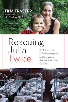Rescuing Julia Twice: A Mother's Tale of Russian Adoption and Overcoming Reactive Attachment Disorder - Traster, Tina, and Greene, Melissa Fay (Foreword by)