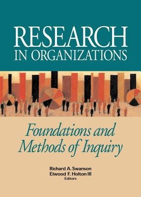 Research in Organizations: Foundations and Methods of Inquiry - Swanson, Richard A (Editor), and Holton, Elwood F (Editor)