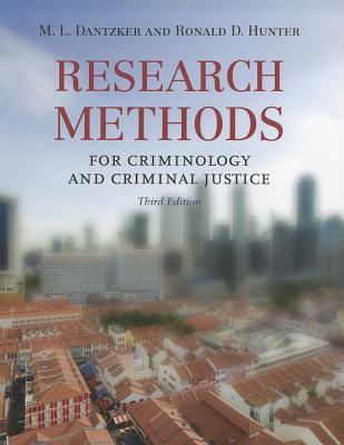 Research Methods for Criminology and Criminal Justice - Dantzker, M L, Ph.D., and Hunter, Ronald D