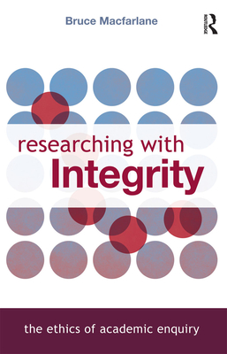 Researching with Integrity: The Ethics of Academic Enquiry - MacFarlane, Bruce