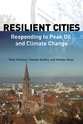 Resilient Cities: Responding to Peak Oil and Climate Change - Newman, Peter, Dr., and Beatley, Timothy, Professor, and Boyer, Heather