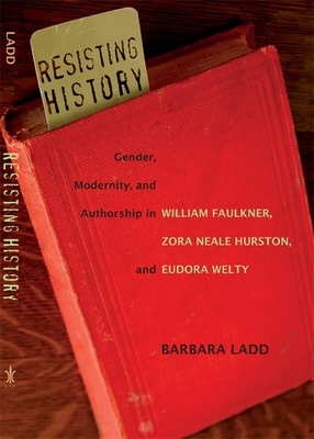 Resisting History: Gender, Modernity, and Authorship in William Faulkner, Zora Neale Hurston, and Eudora Welty - Ladd, Barbara