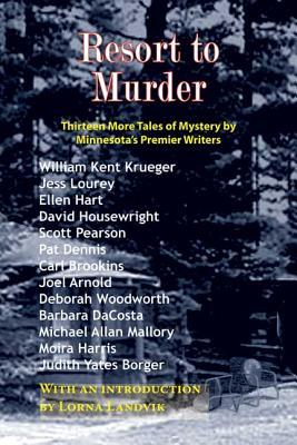Resort to Murder: Thirteen More Tales of Mystery by Minnesota's Premier Writers - Krueger, William Kent, and Lourey, Jess, and Hart, Ellen