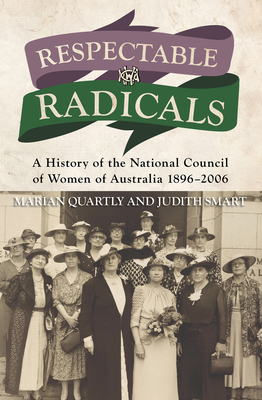 Respectable Radicals: A history of the National Council of Women in Australia, 1896 - 2006 - Quartly, Marion, and Smart, Judith