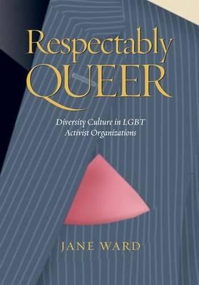 Respectably Queer: Diversity Culture in Lgbt Activist Organizations - Ward, Jane