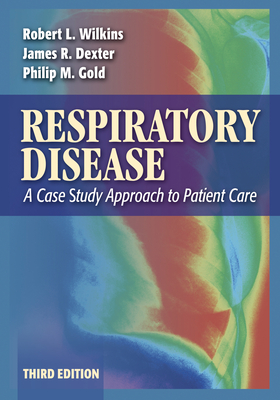 Respiratory Disease: A Case Study Approach to Patient Care - Dexter, James R, MD, Facp, Fccp, and Wilkins, Robert L, PhD, Rrt, and Gold, Philip M, MD, Facp, Fccp