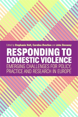 Responding to Domestic Violence: Emerging Challenges for Policy, Practice and Research in Europe - Holt, Stephanie (Editor), and Overlien, Carolina (Editor), and Devaney, John (Editor)