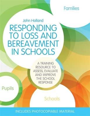 Responding to Loss and Bereavement in Schools: A Training Resource to Assess, Evaluate and Improve the School Response - Holland, John