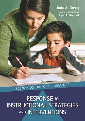 Response to Instructional Strategies and Interventions: Scenarios for K-12 Educators - Gregg, Linda A, and Howard, Lynn F, Dr. (Contributions by)