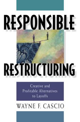 Responsible Restructuring: Creative and Profitable Alternatives to Layoffs - Cascio, Wayne F