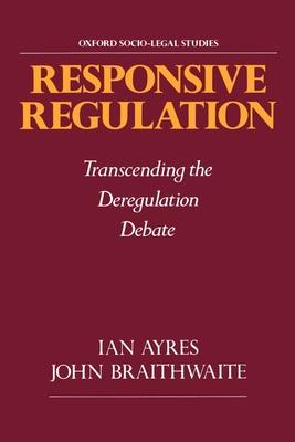 Responsive Regulation: Transcending the Deregulation Debate - Ayres, Ian, Professor, and Braithwaite, John