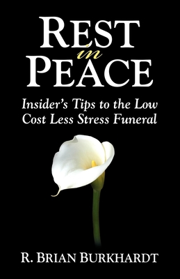 Rest in Peace: Insider's Tips to the Low Cost Less Stress Funeral - Burkhardt, R Brian