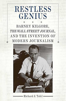 Restless Genius: Barney Kilgore, the Wall Street Journal, and the Invention of Modern Journalism - Tofel, Richard J