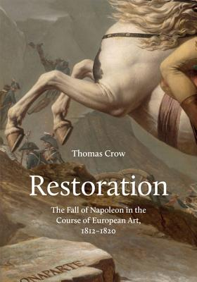 Restoration: The Fall of Napoleon in the Course of European Art, 1812-1820 - Crow, Thomas