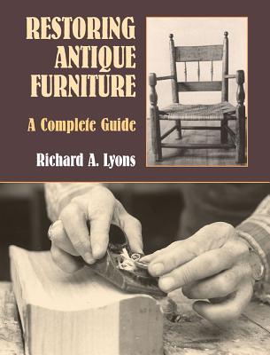 Restoring Antique Furniture: A Complete Guide - Lyons, Richard A