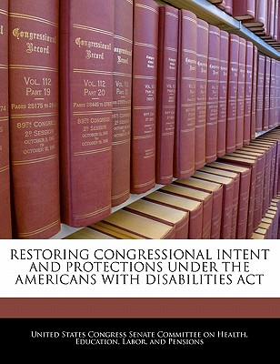 Restoring Congressional Intent and Protections Under the Americans with Disabilities ACT - United States Congress Senate Committee (Creator)
