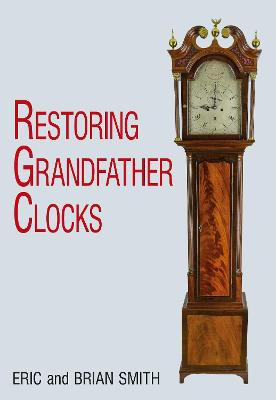 Restoring Grandfather Clocks - Smith, Eric, and Smith, Brian