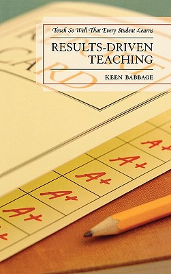 Results-Driven Teaching: Teach So Well That Every Student Learns - Babbage, Keen J