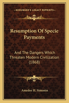 Resumption of Specie Payments: And the Dangers Which Threaten Modern Civilization (1868) - Simonin, Amedee H