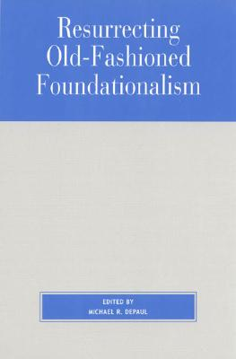Resurrecting Old-Fashioned Foundationalism - DePaul, Michael (Editor), and Fumerton, Richard, Professor (Contributions by), and BonJour, Laurence (Contributions by)
