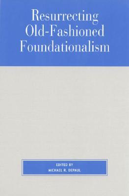Resurrecting Old-Fashioned Foundationalism - DePaul, Michael (Editor)