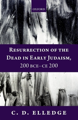 Resurrection of the Dead in Early Judaism, 200 BCE-CE 200 - Elledge, C. D.