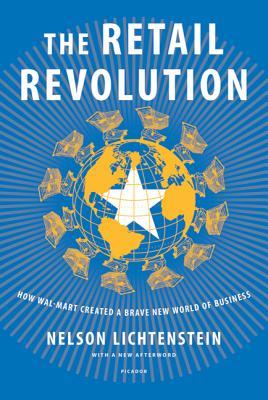 Retail Revolution: How Wal-Mart Created a Brave New World of Business - Lichtenstein, Nelson