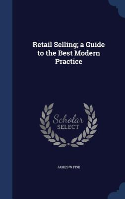 Retail Selling; A Guide to the Best Modern Practice - Fisk, James W