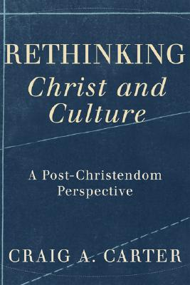 Rethinking Christ and Culture: A Post-Christendom Perspective - Carter, Craig A