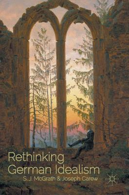 Rethinking German Idealism - McGrath, S J (Editor), and Carew, Joseph (Editor)