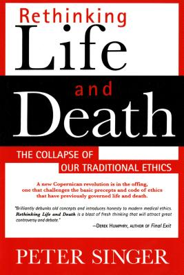 Rethinking Life and Death: The Collapse of Our Traditional Ethics - Singer, Peter