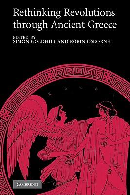 Rethinking Revolutions through Ancient Greece - Goldhill, Simon (Editor), and Osborne, Robin (Editor)