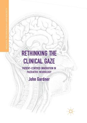 Rethinking the Clinical Gaze: Patient-Centred Innovation in Paediatric Neurology - Gardner, John