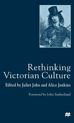 Rethinking Victorian Culture - John, J, and John, Juliet (Editor), and Jenkins, Alice (Editor)