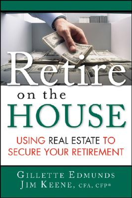 Retire on the House: Using Real Estate to Secure Your Retirement - Edmunds, Gillette, and Keene, James