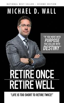 Retire Once Retire Well: Life's Too Short to Retire Twice! - Wall, Michael D