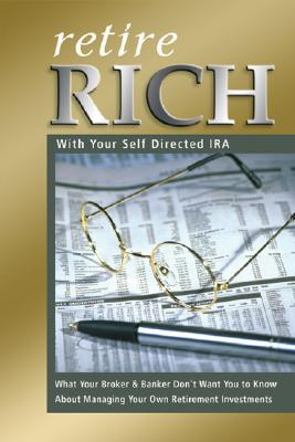 Retire Rich with Your Self-Directed IRA: What Your Broker & Banker Don't Want You to Know about Managing Your Own Retirement Investments - Peterson, Nora