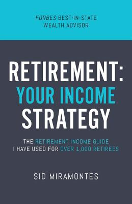 Retirement: Your Income Strategy: The Retirement Income Guide I Have Used For Over 1,000 Retirees - Miramontes, Sid