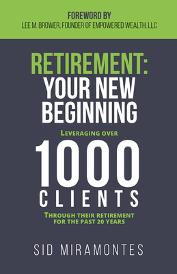 Retirement: Your New Beginning: Leveraging Over 1000 Clients Through Their Retirement for the Past 20 Years - Miramontes, Sid, and Brower, Lee M (Foreword by)