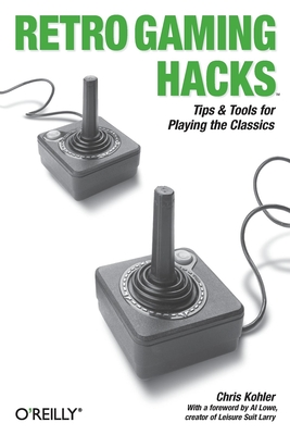 Retro Gaming Hacks - Kohler, Chris, and Lowe, Al (Foreword by)