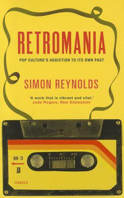 Retromania: Pop Culture's Addiction to its Own Past - Reynolds, Simon