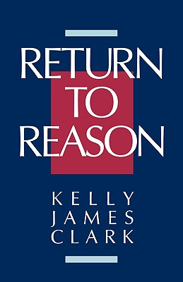 Return to Reason: A Critique of Enlightenment Evidentialism and a Defense of Reason and Belief in God - Clark, Kelly James