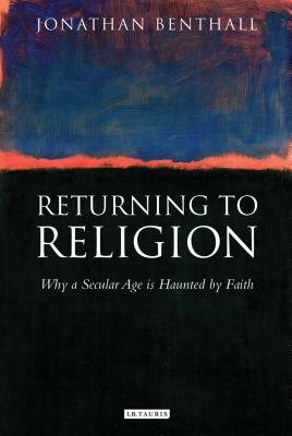 Returning to Religion: Why a Secular Age Is Haunted by Faith - Benthall, Jonathan