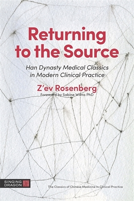Returning to the Source: Han Dynasty Medical Classics in Modern Clinical Practice - Rosenberg, Z'Ev, Professor, Lac, and Rose, Ken (Afterword by), and Wilms, Dr. (Foreword by)