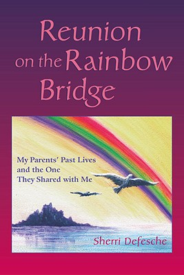 Reunion on the Rainbow Bridge: My Parents' Past Lives and the One They Shared with Me - Defesche, Sherri